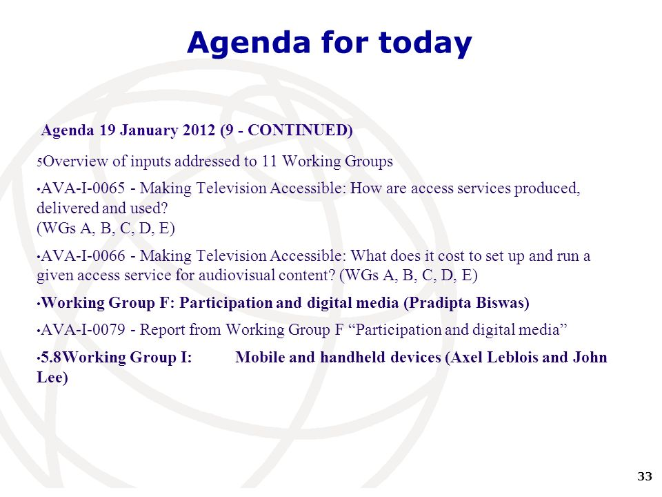 33 International Telecommunication Union Agenda for today Agenda 19 January 2012 (9 - CONTINUED) 5 Overview of inputs addressed to 11 Working Groups AVA-I-0065 - Making Television Accessible: How are access services produced, delivered and used.