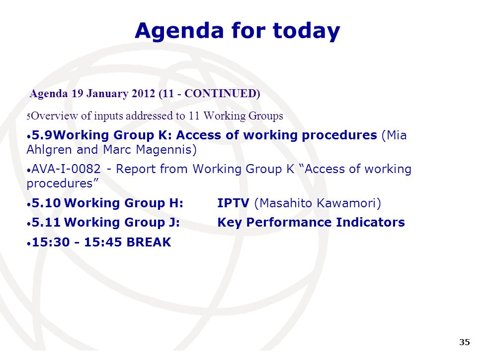 35 International Telecommunication Union Agenda for today Agenda 19 January 2012 (11 - CONTINUED) 5 Overview of inputs addressed to 11 Working Groups 5.9Working Group K: Access of working procedures (Mia Ahlgren and Marc Magennis) AVA-I-0082 - Report from Working Group K Access of working procedures 5.10Working Group H:IPTV (Masahito Kawamori) 5.11Working Group J: Key Performance Indicators 15:30 - 15:45 BREAK