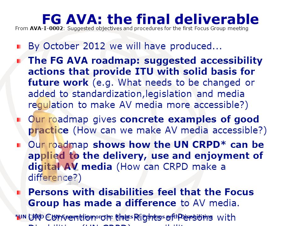 International Telecommunication Union FG AVA: the final deliverable From AVA-I-0002: Suggested objectives and procedures for the first Focus Group meeting By October 2012 we will have produced...