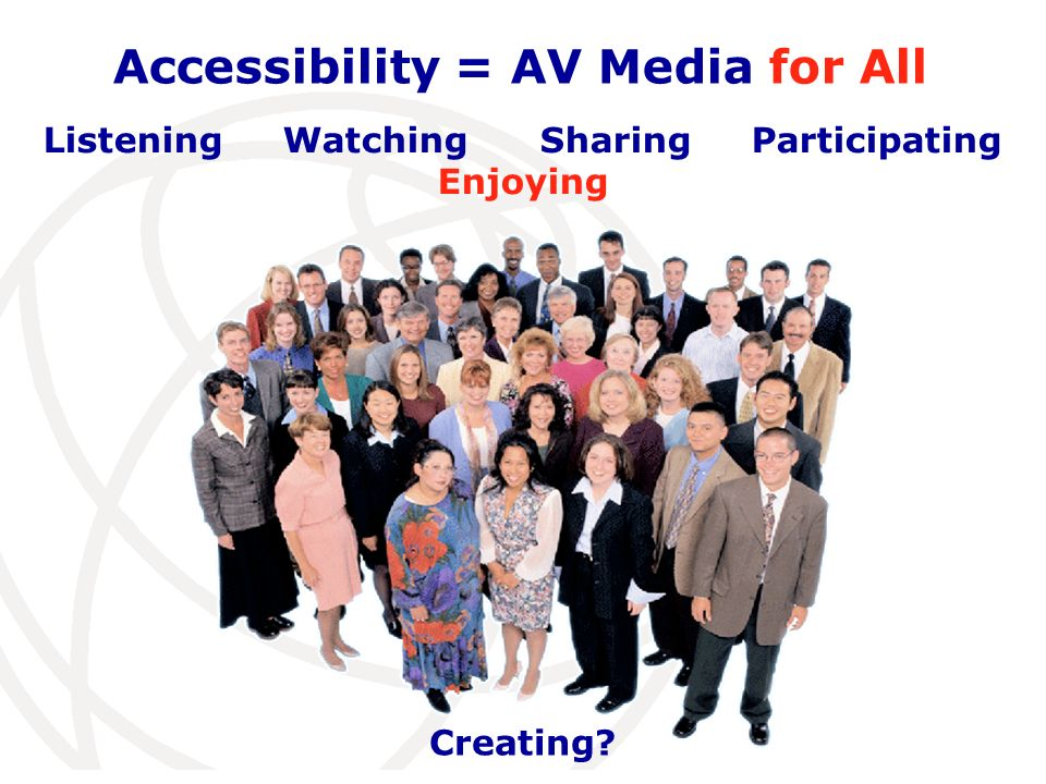 International Telecommunication Union Accessibility = AV Media for All Listening Watching Sharing Participating Enjoying Creating