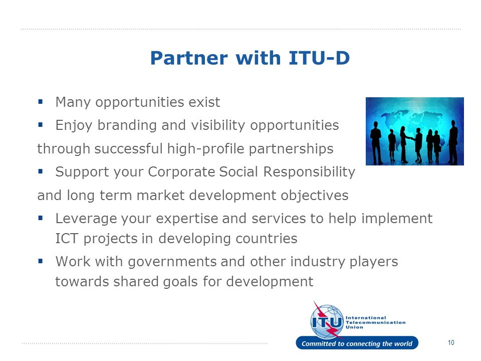10 Partner with ITU-D Many opportunities exist Enjoy branding and visibility opportunities through successful high-profile partnerships Support your Corporate Social Responsibility and long term market development objectives Leverage your expertise and services to help implement ICT projects in developing countries Work with governments and other industry players towards shared goals for development