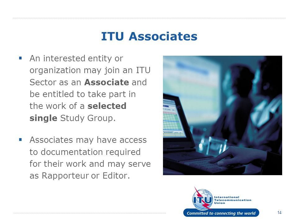 14 ITU Associates An interested entity or organization may join an ITU Sector as an Associate and be entitled to take part in the work of a selected single Study Group.