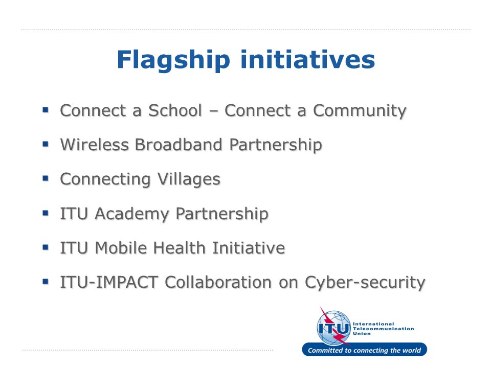 Flagship initiatives Connect a School – Connect a Community Connect a School – Connect a Community Wireless Broadband Partnership Wireless Broadband Partnership Connecting Villages Connecting Villages ITU Academy Partnership ITU Academy Partnership ITU Mobile Health Initiative ITU Mobile Health Initiative ITU-IMPACT Collaboration on Cyber-security ITU-IMPACT Collaboration on Cyber-security
