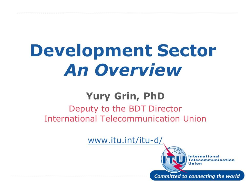 International Telecommunication Union Development Sector An Overview Yury Grin, PhD Deputy to the BDT Director International Telecommunication Union   Presentation