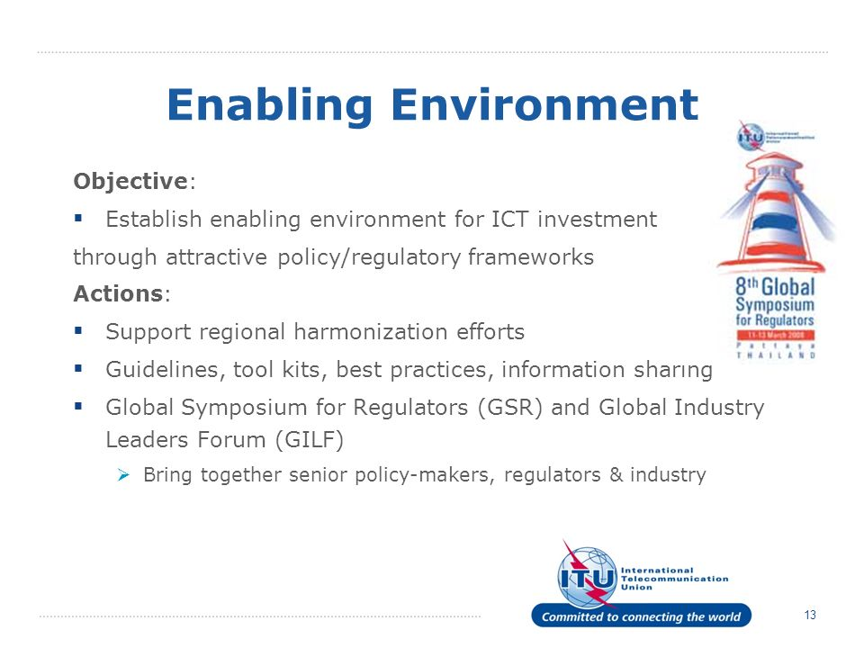 13 Enabling Environment Objective: Establish enabling environment for ICT investment through attractive policy/regulatory frameworks Actions: Support regional harmonization efforts Guidelines, tool kits, best practices, information sharing Global Symposium for Regulators (GSR) and Global Industry Leaders Forum (GILF) Bring together senior policy-makers, regulators & industry