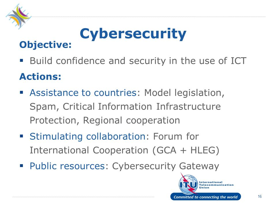 16 Cybersecurity Objective: Build confidence and security in the use of ICT Actions: Assistance to countries: Model legislation, Spam, Critical Information Infrastructure Protection, Regional cooperation Stimulating collaboration: Forum for International Cooperation (GCA + HLEG) Public resources: Cybersecurity Gateway