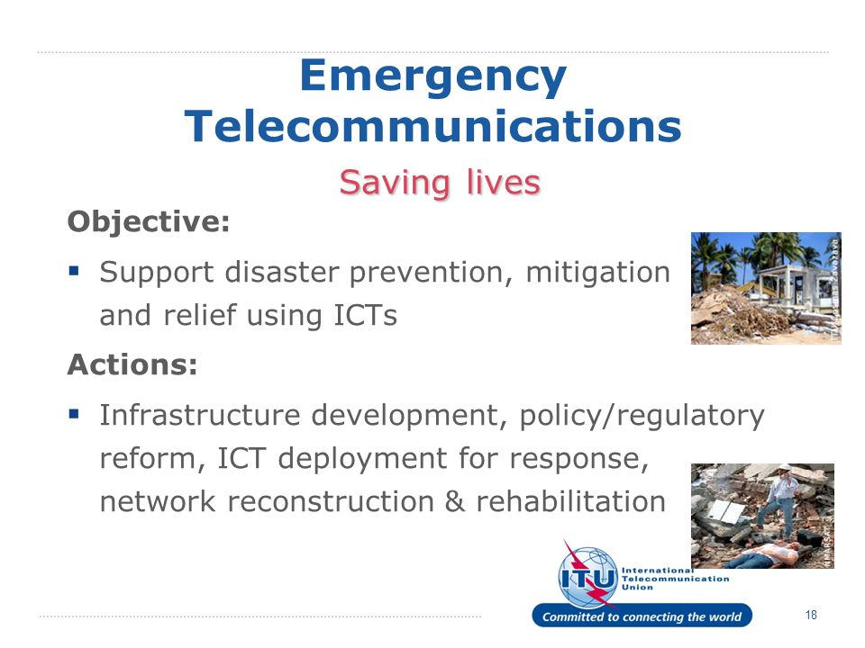 18 Saving lives Emergency Telecommunications Saving lives Objective: Support disaster prevention, mitigation and relief using ICTs Actions: Infrastructure development, policy/regulatory reform, ICT deployment for response, network reconstruction & rehabilitation