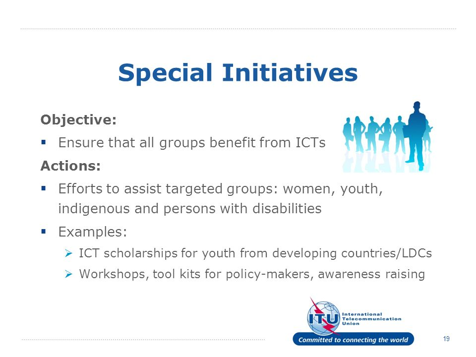 19 Special Initiatives Objective: Ensure that all groups benefit from ICTs Actions: Efforts to assist targeted groups: women, youth, indigenous and persons with disabilities Examples: ICT scholarships for youth from developing countries/LDCs Workshops, tool kits for policy-makers, awareness raising