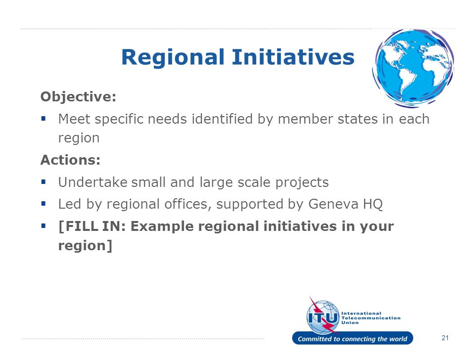 21 Regional Initiatives Objective: Meet specific needs identified by member states in each region Actions: Undertake small and large scale projects Led by regional offices, supported by Geneva HQ [FILL IN: Example regional initiatives in your region]