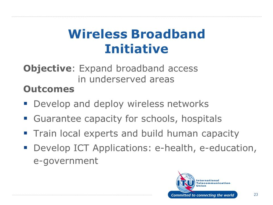 23 Wireless Broadband Initiative Outcomes Develop and deploy wireless networks Guarantee capacity for schools, hospitals Train local experts and build human capacity Develop ICT Applications: e-health, e-education, e-government Objective: Expand broadband access in underserved areas