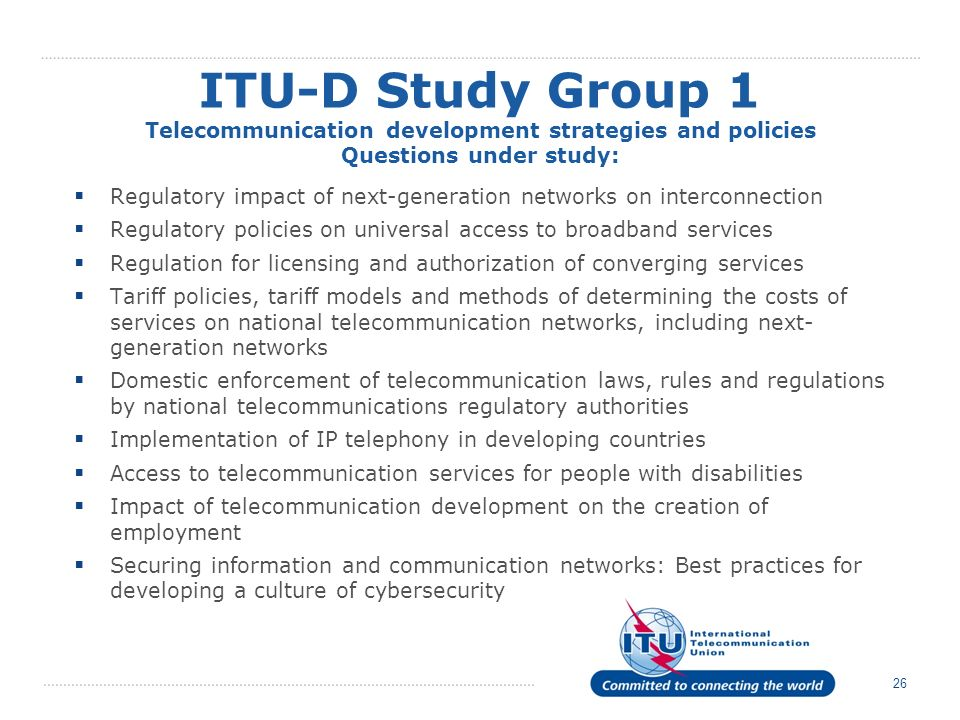 26 Regulatory impact of next-generation networks on interconnection Regulatory policies on universal access to broadband services Regulation for licensing and authorization of converging services Tariff policies, tariff models and methods of determining the costs of services on national telecommunication networks, including next- generation networks Domestic enforcement of telecommunication laws, rules and regulations by national telecommunications regulatory authorities Implementation of IP telephony in developing countries Access to telecommunication services for people with disabilities Impact of telecommunication development on the creation of employment Securing information and communication networks: Best practices for developing a culture of cybersecurity ITU-D Study Group 1 Telecommunication development strategies and policies Questions under study:
