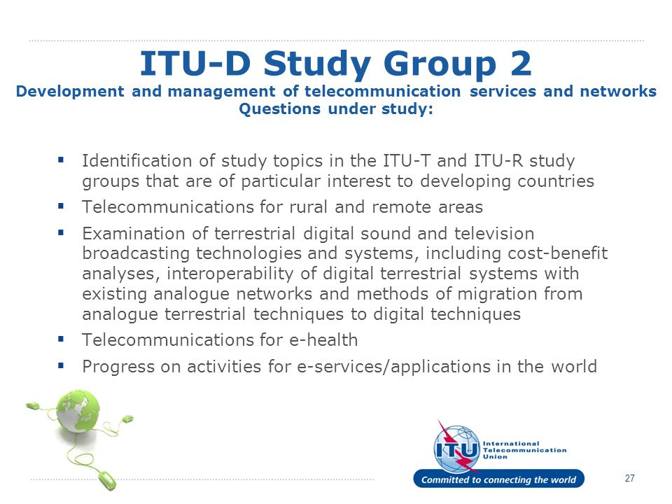 27 Identification of study topics in the ITU-T and ITU-R study groups that are of particular interest to developing countries Telecommunications for rural and remote areas Examination of terrestrial digital sound and television broadcasting technologies and systems, including cost-benefit analyses, interoperability of digital terrestrial systems with existing analogue networks and methods of migration from analogue terrestrial techniques to digital techniques Telecommunications for e-health Progress on activities for e-services/applications in the world ITU-D Study Group 2 Development and management of telecommunication services and networks Questions under study:
