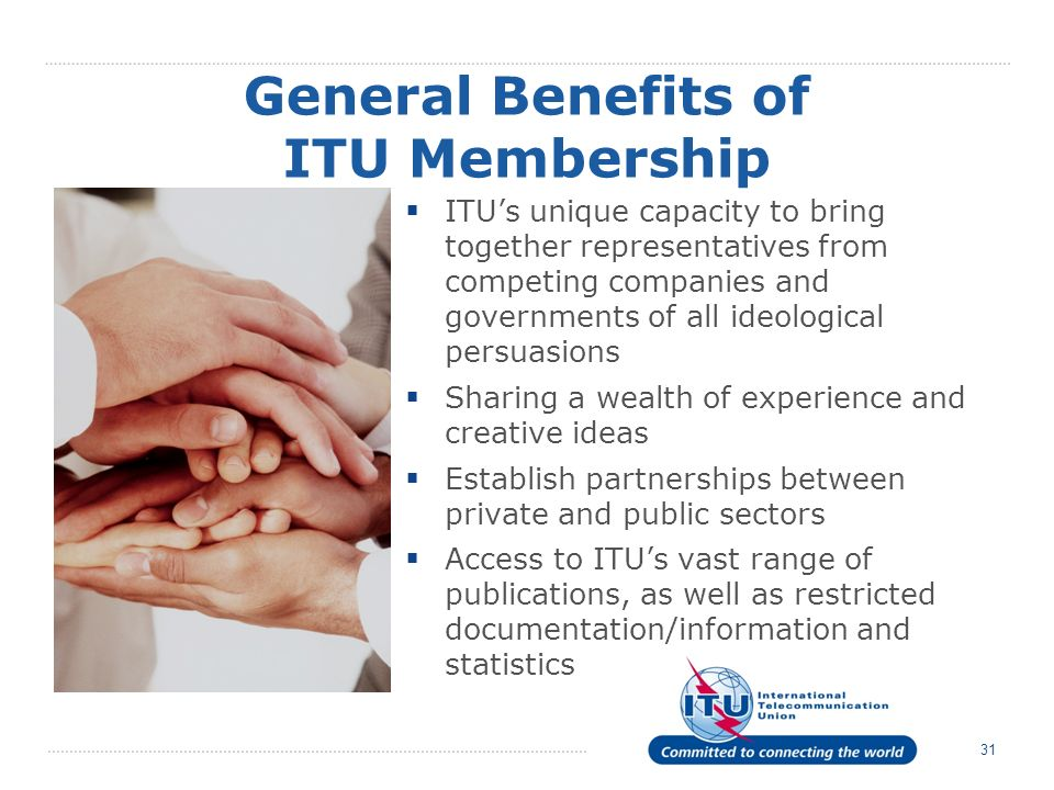 31 ITUs unique capacity to bring together representatives from competing companies and governments of all ideological persuasions Sharing a wealth of experience and creative ideas Establish partnerships between private and public sectors Access to ITUs vast range of publications, as well as restricted documentation/information and statistics General Benefits of ITU Membership