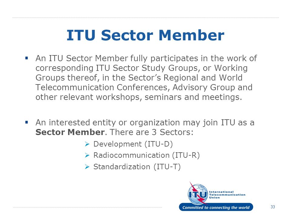 33 ITU Sector Member An ITU Sector Member fully participates in the work of corresponding ITU Sector Study Groups, or Working Groups thereof, in the Sectors Regional and World Telecommunication Conferences, Advisory Group and other relevant workshops, seminars and meetings.