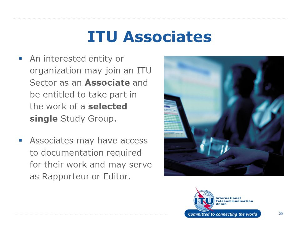 39 ITU Associates An interested entity or organization may join an ITU Sector as an Associate and be entitled to take part in the work of a selected single Study Group.