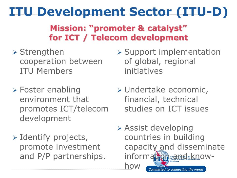 ITU Development Sector (ITU-D) Strengthen cooperation between ITU Members Foster enabling environment that promotes ICT/telecom development Identify projects, promote investment and P/P partnerships.