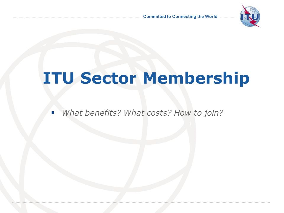 Committed to Connecting the World International Telecommunication Union ITU Sector Membership What benefits.