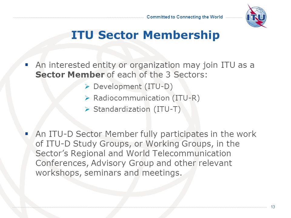 Committed to Connecting the World 13 ITU Sector Membership An interested entity or organization may join ITU as a Sector Member of each of the 3 Sectors: Development (ITU-D) Radiocommunication (ITU-R) Standardization (ITU-T) An ITU-D Sector Member fully participates in the work of ITU-D Study Groups, or Working Groups, in the Sectors Regional and World Telecommunication Conferences, Advisory Group and other relevant workshops, seminars and meetings.