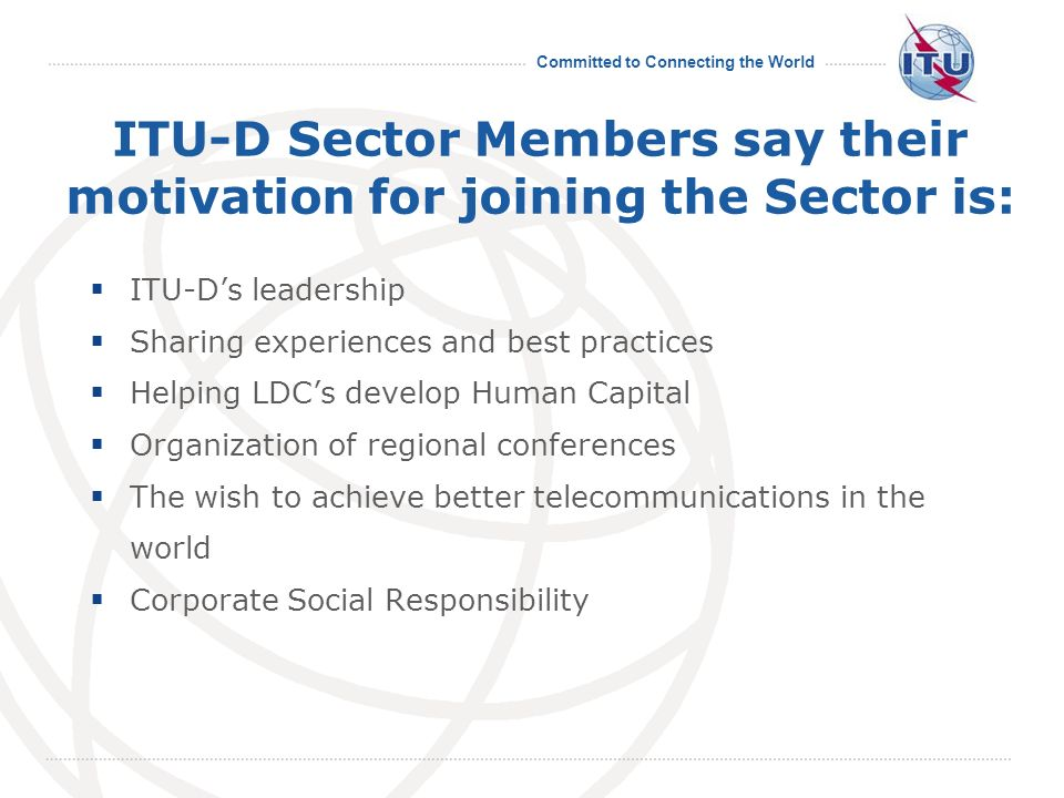Committed to Connecting the World ITU-D Sector Members say their motivation for joining the Sector is: ITU-Ds leadership Sharing experiences and best practices Helping LDCs develop Human Capital Organization of regional conferences The wish to achieve better telecommunications in the world Corporate Social Responsibility