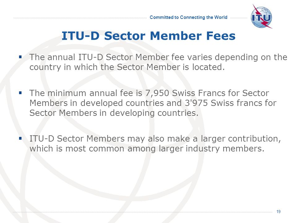Committed to Connecting the World 19 ITU-D Sector Member Fees The annual ITU-D Sector Member fee varies depending on the country in which the Sector Member is located.