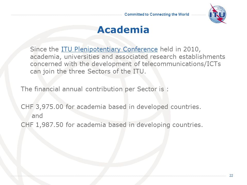 Committed to Connecting the World Academia Since the ITU Plenipotentiary Conference held in 2010, academia, universities and associated research establishments concerned with the development of telecommunications/ICTs can join the three Sectors of the ITU.ITU Plenipotentiary Conference The financial annual contribution per Sector is : CHF 3, for academia based in developed countries.