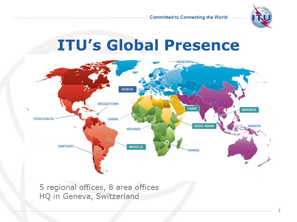 Committed to Connecting the World 3 ITUs Global Presence 5 regional offices, 8 area offices HQ in Geneva, Switzerland