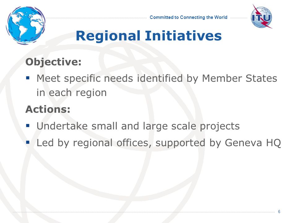 Committed to Connecting the World 6 Regional Initiatives Objective: Meet specific needs identified by Member States in each region Actions: Undertake small and large scale projects Led by regional offices, supported by Geneva HQ