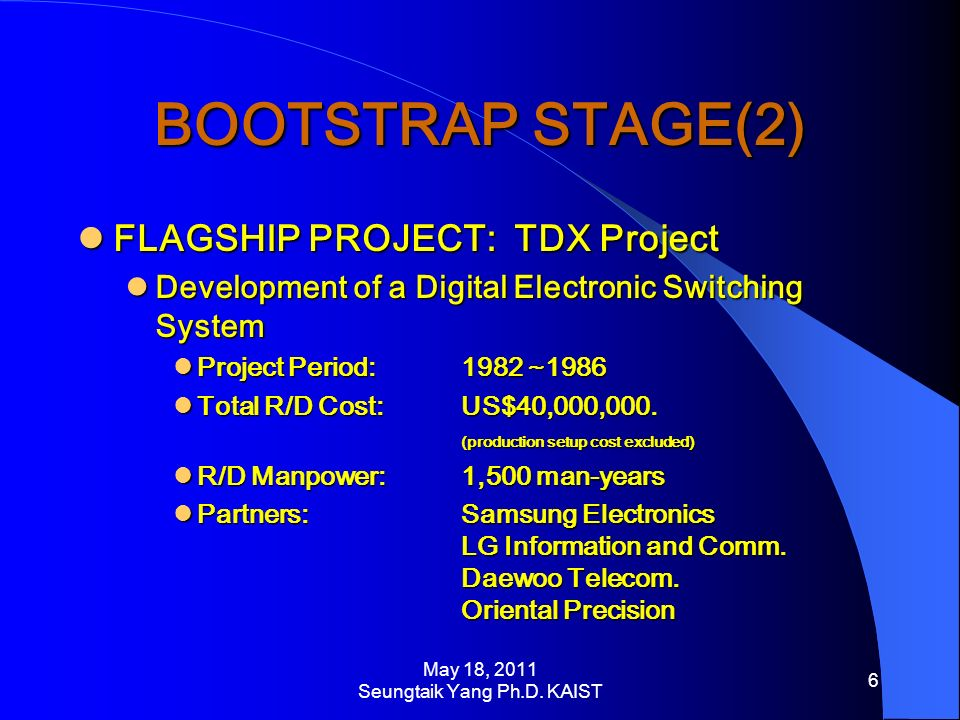 BOOTSTRAP STAGE(2) FLAGSHIP PROJECT: TDX Project FLAGSHIP PROJECT: TDX Project Development of a Digital Electronic Switching System Development of a Digital Electronic Switching System Project Period: 1982 ~1986 Project Period: 1982 ~1986 Total R/D Cost:US$40,000,000.