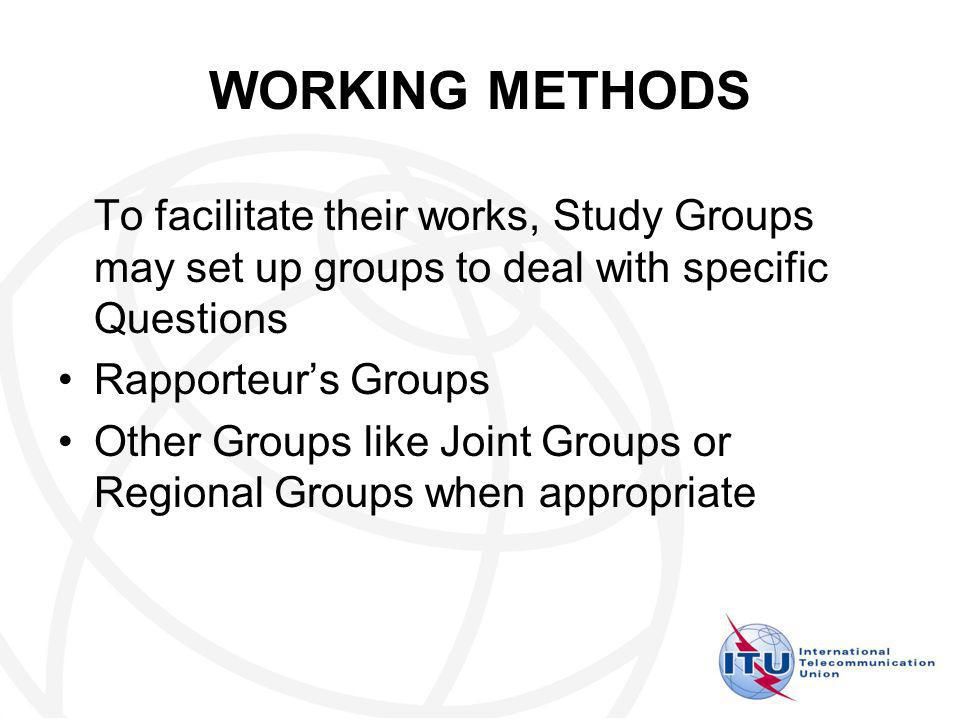 WORKING METHODS To facilitate their works, Study Groups may set up groups to deal with specific Questions Rapporteurs Groups Other Groups like Joint Groups or Regional Groups when appropriate