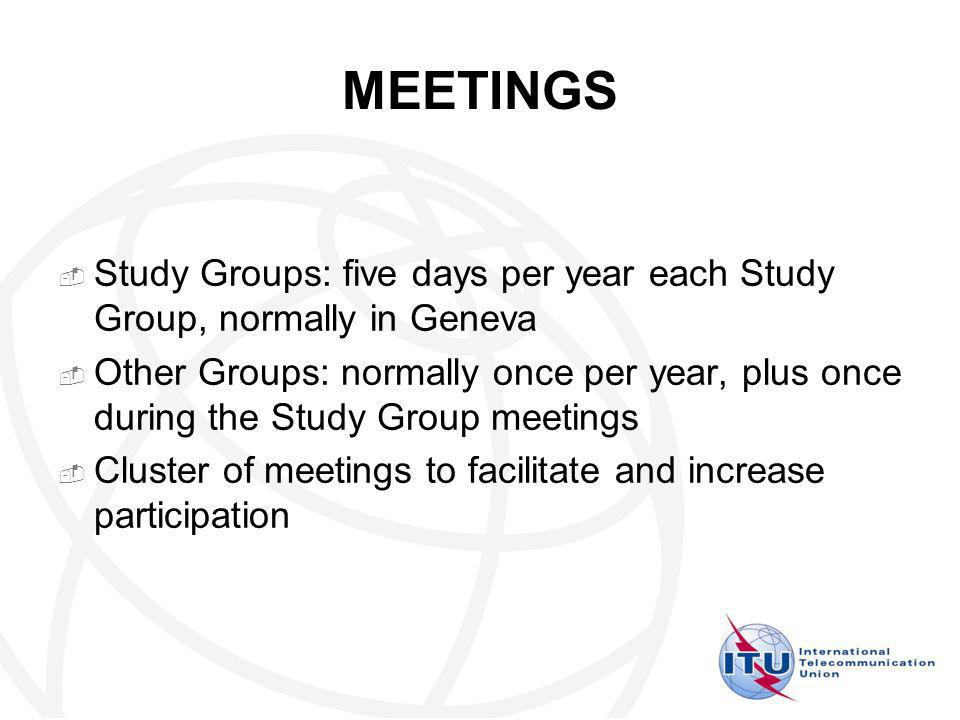 MEETINGS Study Groups: five days per year each Study Group, normally in Geneva Other Groups: normally once per year, plus once during the Study Group meetings Cluster of meetings to facilitate and increase participation