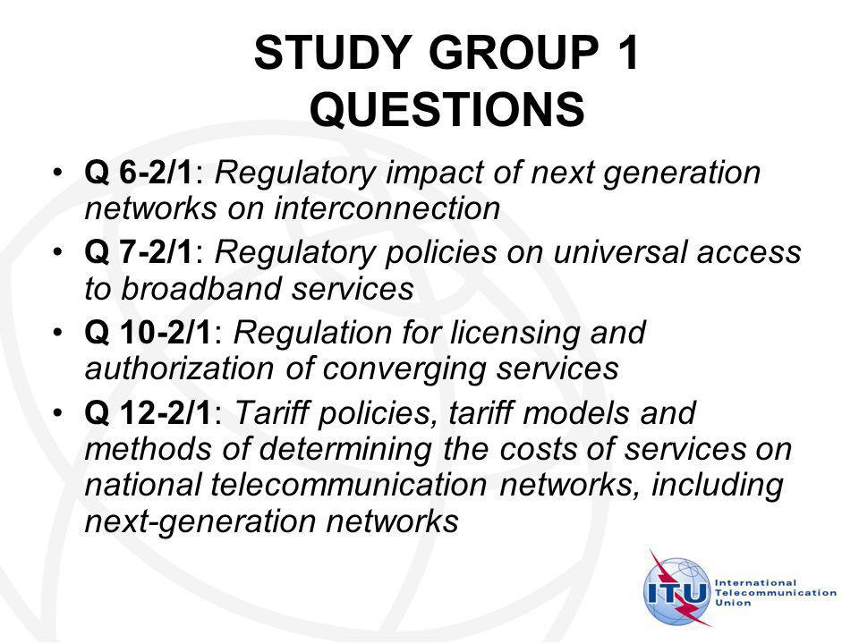 STUDY GROUP 1 QUESTIONS Q 6-2/1: Regulatory impact of next generation networks on interconnection Q 7-2/1: Regulatory policies on universal access to broadband services Q 10-2/1: Regulation for licensing and authorization of converging services Q 12-2/1: Tariff policies, tariff models and methods of determining the costs of services on national telecommunication networks, including next-generation networks