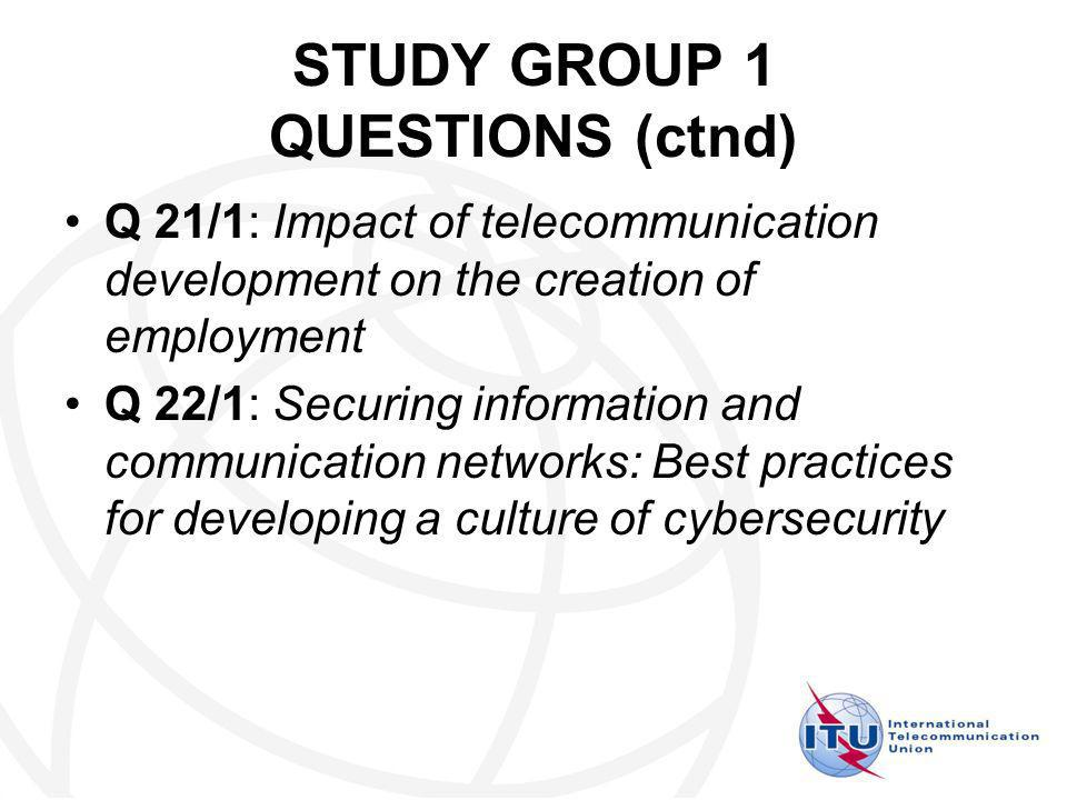 STUDY GROUP 1 QUESTIONS (ctnd) Q 21/1: Impact of telecommunication development on the creation of employment Q 22/1: Securing information and communication networks: Best practices for developing a culture of cybersecurity
