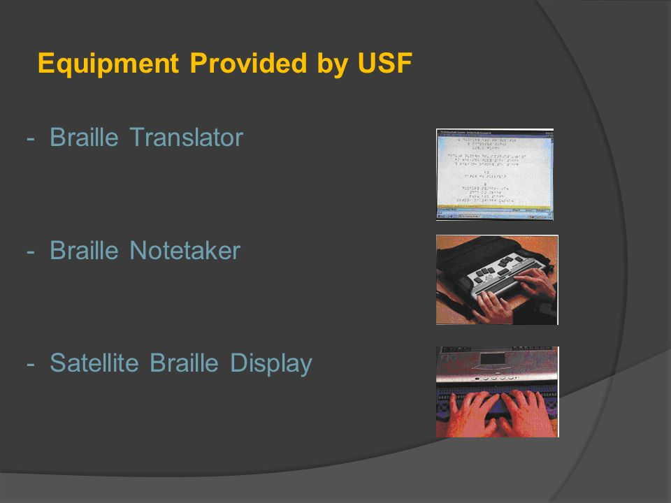 Equipment Provided by USF - Braille Translator - Braille Notetaker - Satellite Braille Display