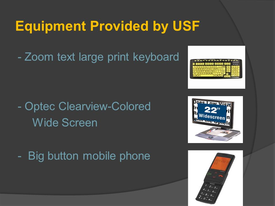 Equipment Provided by USF - Zoom text large print keyboard - Optec Clearview-Colored Wide Screen - Big button mobile phone
