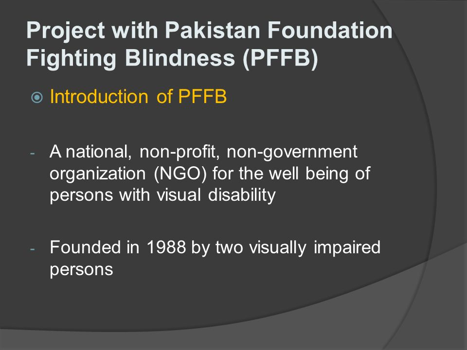 Project with Pakistan Foundation Fighting Blindness (PFFB) Introduction of PFFB - A national, non-profit, non-government organization (NGO) for the well being of persons with visual disability - Founded in 1988 by two visually impaired persons