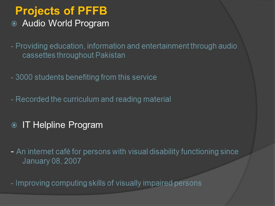 Projects of PFFB Audio World Program - Providing education, information and entertainment through audio cassettes throughout Pakistan - 3000 students benefiting from this service - Recorded the curriculum and reading material IT Helpline Program - An internet café for persons with visual disability functioning since January 08, 2007 - Improving computing skills of visually impaired persons