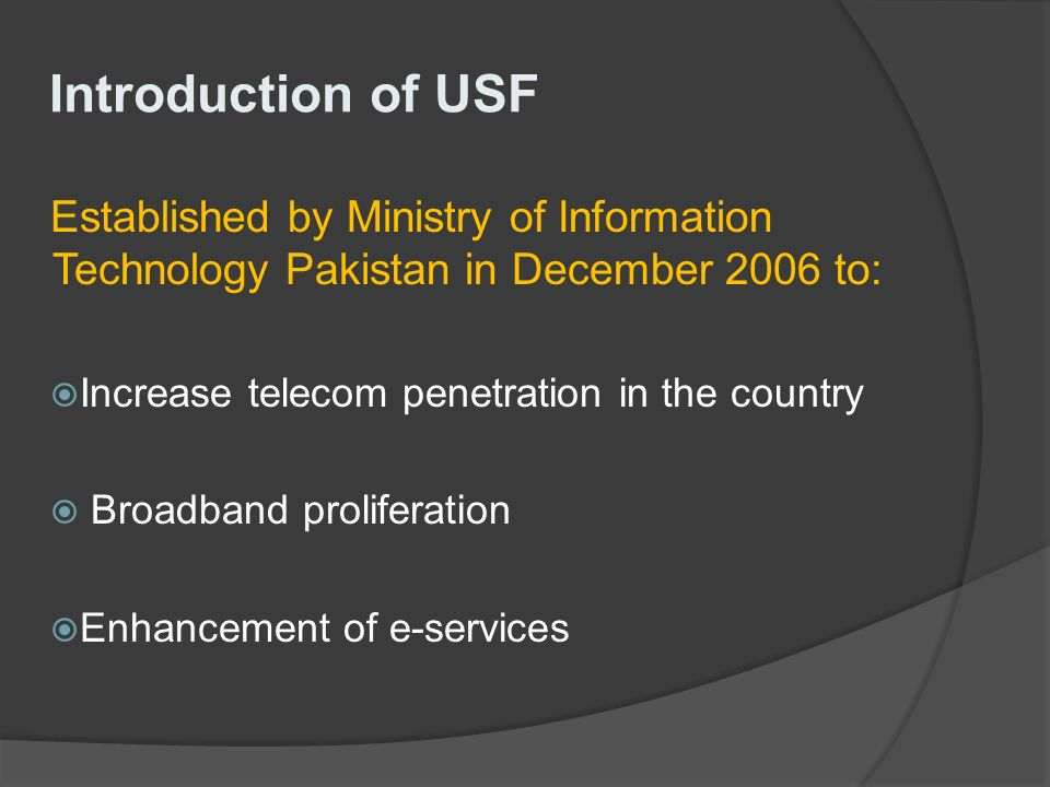 Introduction of USF Established by Ministry of Information Technology Pakistan in December 2006 to: Increase telecom penetration in the country Broadband proliferation Enhancement of e-services