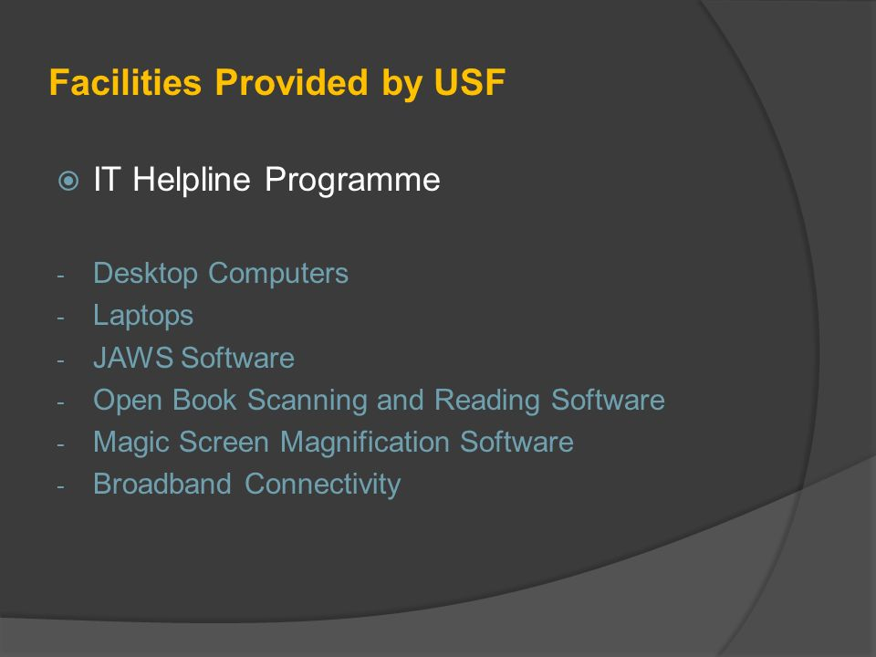 Facilities Provided by USF IT Helpline Programme - Desktop Computers - Laptops - JAWS Software - Open Book Scanning and Reading Software - Magic Screen Magnification Software - Broadband Connectivity