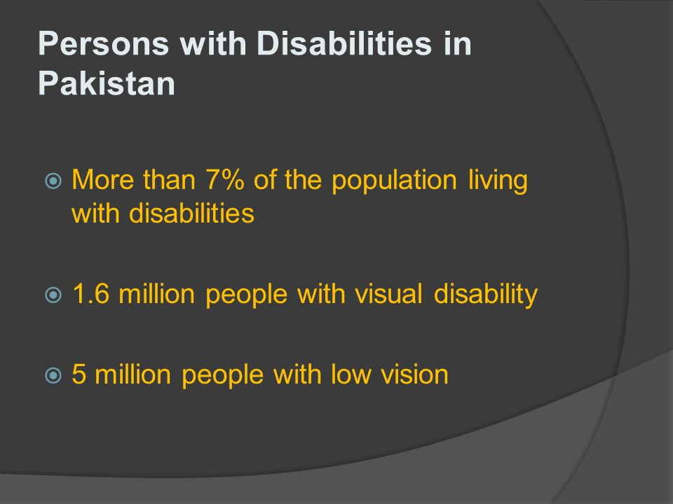 Persons with Disabilities in Pakistan More than 7% of the population living with disabilities 1.6 million people with visual disability 5 million people with low vision