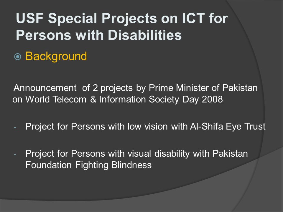USF Special Projects on ICT for Persons with Disabilities Background Announcement of 2 projects by Prime Minister of Pakistan on World Telecom & Information Society Day 2008 - Project for Persons with low vision with Al-Shifa Eye Trust - Project for Persons with visual disability with Pakistan Foundation Fighting Blindness