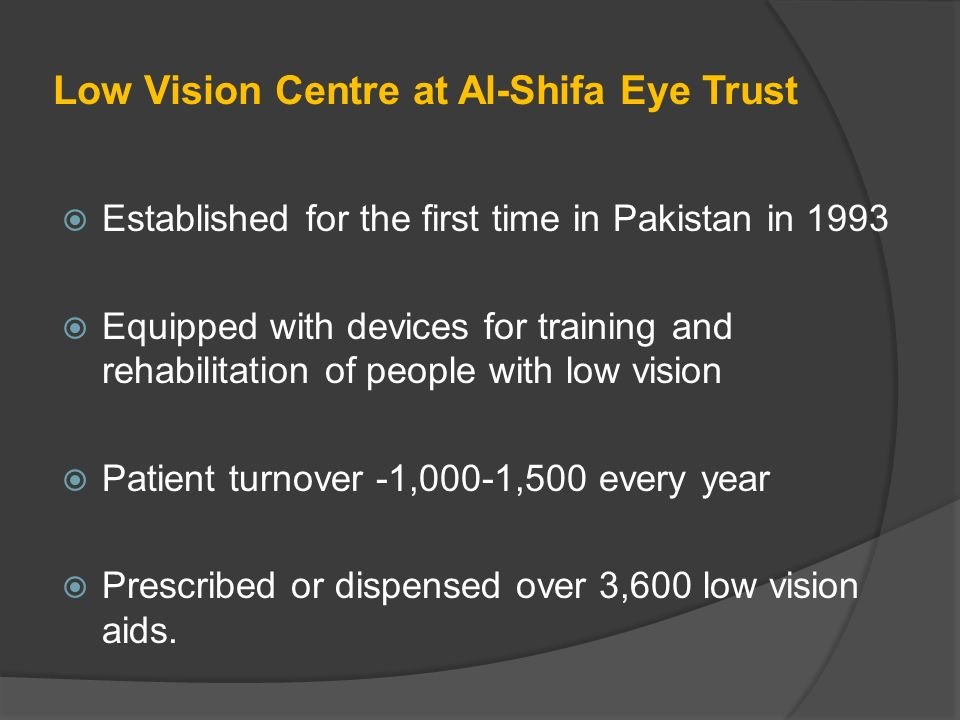 Low Vision Centre at Al-Shifa Eye Trust Established for the first time in Pakistan in 1993 Equipped with devices for training and rehabilitation of people with low vision Patient turnover -1,000-1,500 every year Prescribed or dispensed over 3,600 low vision aids.