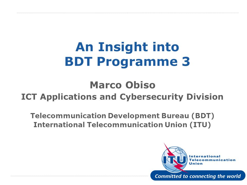 International Telecommunication Union An Insight into BDT Programme 3 Marco Obiso ICT Applications and Cybersecurity Division Telecommunication Development Bureau (BDT) International Telecommunication Union (ITU)
