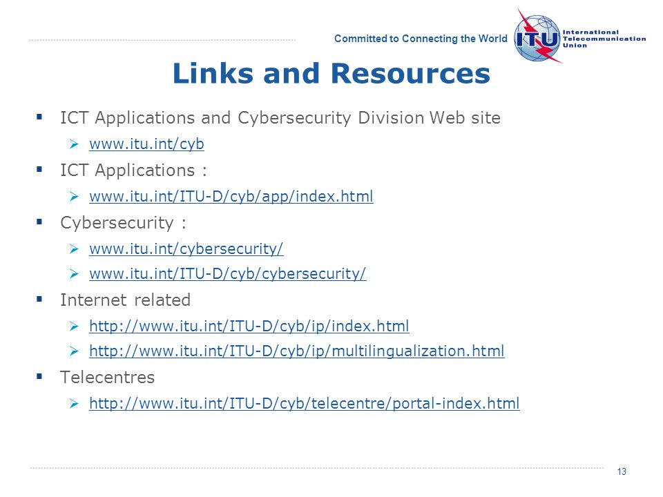 Committed to Connecting the World 13 Links and Resources ICT Applications and Cybersecurity Division Web site   ICT Applications :   Cybersecurity :     Internet related     Telecentres