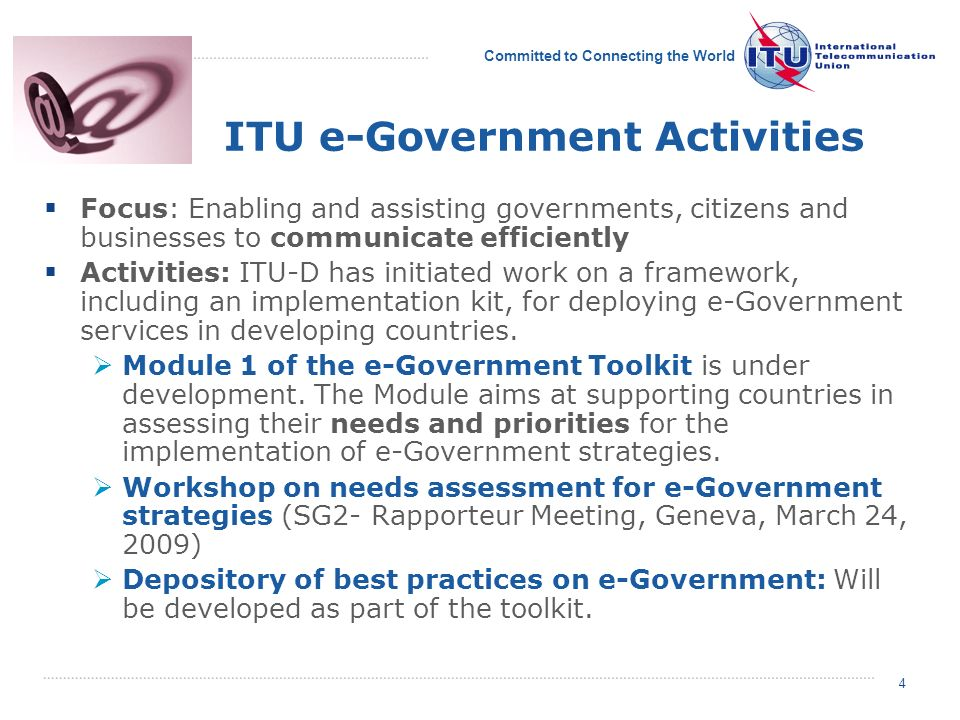 Committed to Connecting the World 4 4 ITU e-Government Activities Focus: Enabling and assisting governments, citizens and businesses to communicate efficiently Activities: ITU-D has initiated work on a framework, including an implementation kit, for deploying e-Government services in developing countries.