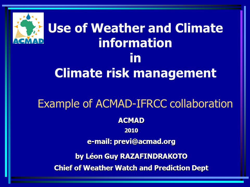 Use of Weather and Climate information in Climate risk management Example of ACMAD-IFRCC collaboration ACMAD by Léon Guy RAZAFINDRAKOTO Chief of Weather Watch and Prediction Dept
