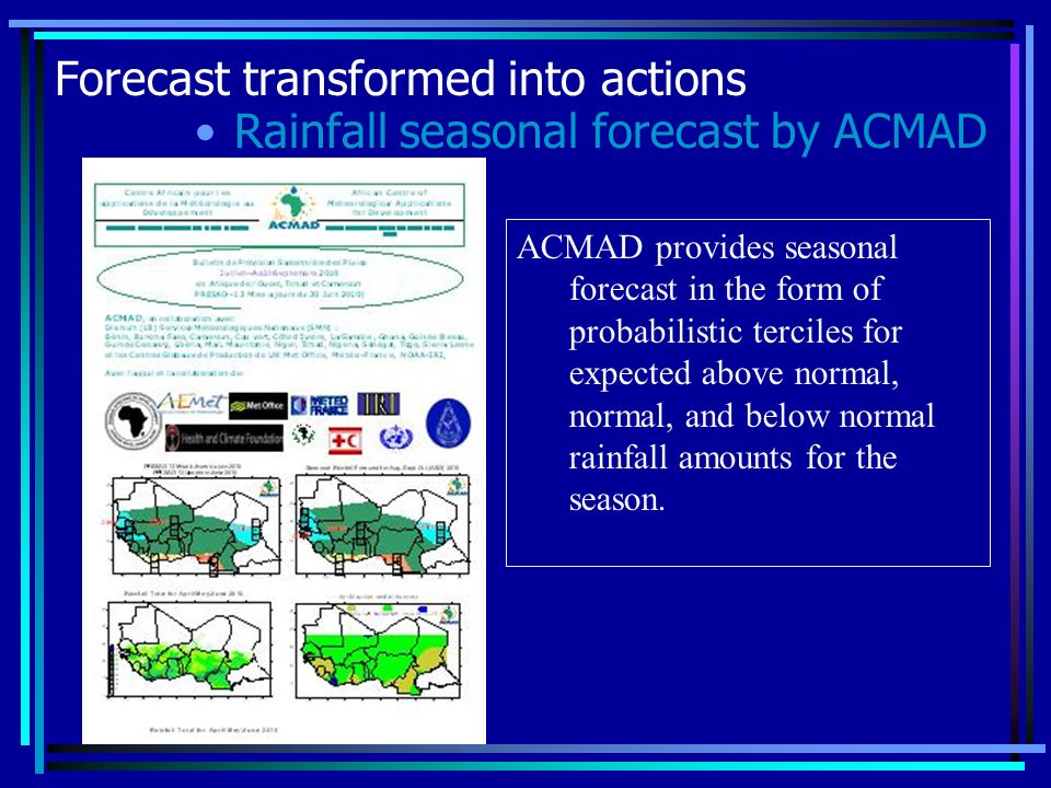 Forecast transformed into actions Rainfall seasonal forecast by ACMAD ACMAD provides seasonal forecast in the form of probabilistic terciles for expected above normal, normal, and below normal rainfall amounts for the season.