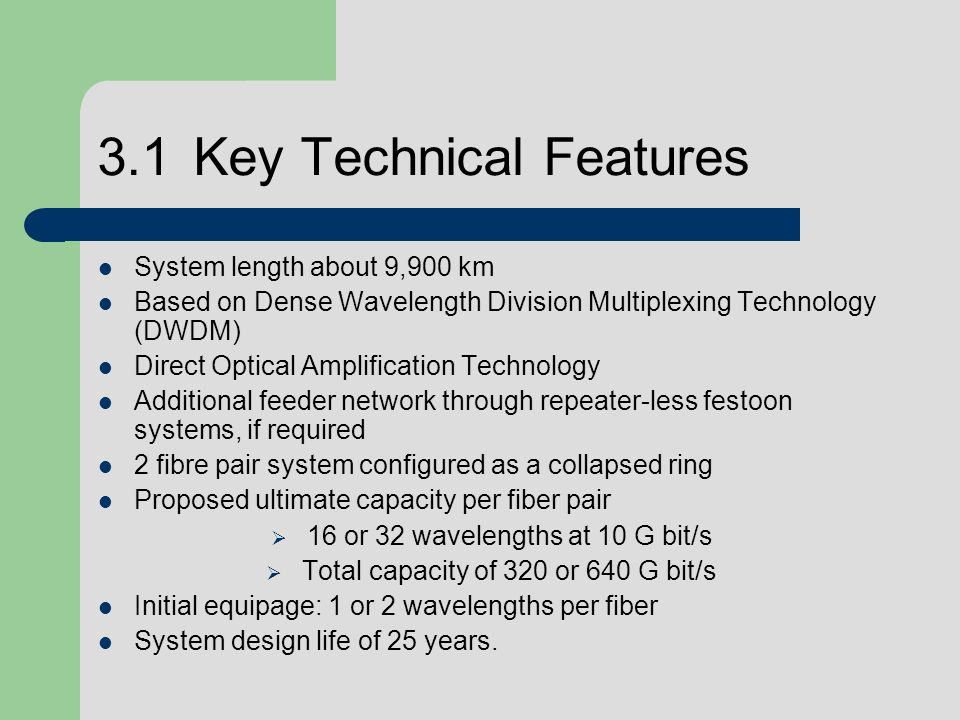 3.1Key Technical Features System length about 9,900 km Based on Dense Wavelength Division Multiplexing Technology (DWDM) Direct Optical Amplification Technology Additional feeder network through repeater-less festoon systems, if required 2 fibre pair system configured as a collapsed ring Proposed ultimate capacity per fiber pair 16 or 32 wavelengths at 10 G bit/s Total capacity of 320 or 640 G bit/s Initial equipage: 1 or 2 wavelengths per fiber System design life of 25 years.