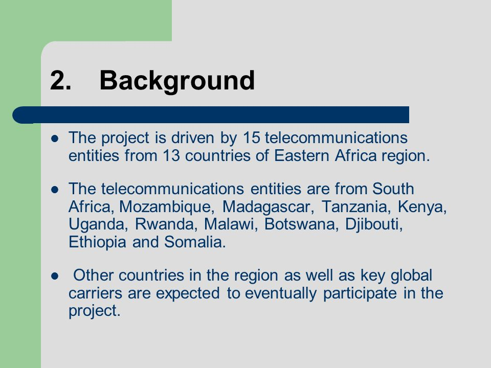 2.Background The project is driven by 15 telecommunications entities from 13 countries of Eastern Africa region.