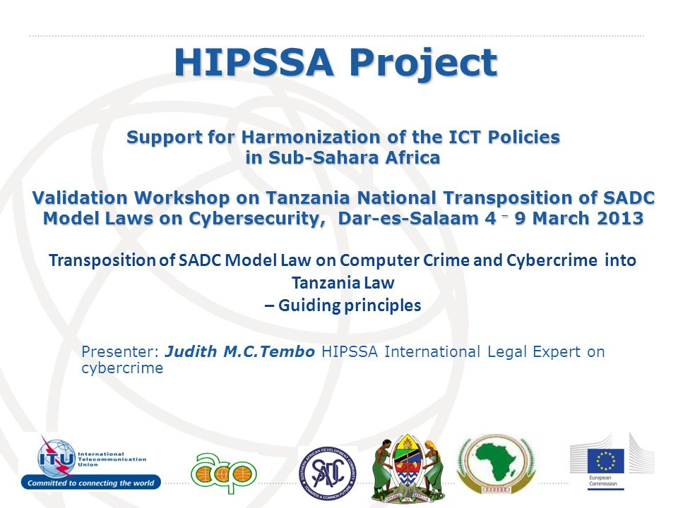 International Telecommunication Union HIPSSA Project Support for Harmonization of the ICT Policies in Sub-Sahara Africa Validation Workshop on Tanzania National Transposition of SADC Model Laws on Cybersecurity, Dar-es-Salaam 4 – 9 March 2013 Transposition of SADC Model Law on Computer Crime and Cybercrime into Tanzania Law – Guiding principles Presenter: Judith M.C.Tembo HIPSSA International Legal Expert on cybercrime