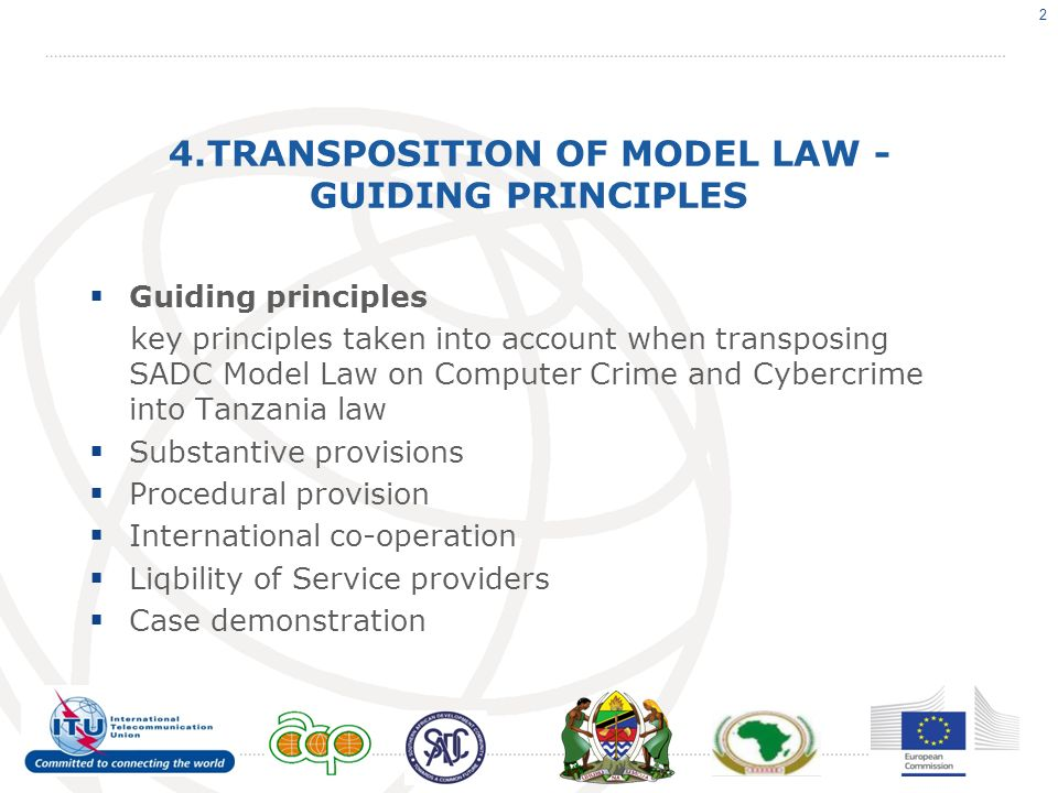 4.TRANSPOSITION OF MODEL LAW - GUIDING PRINCIPLES Guiding principles key principles taken into account when transposing SADC Model Law on Computer Crime and Cybercrime into Tanzania law Substantive provisions Procedural provision International co-operation Liqbility of Service providers Case demonstration 2